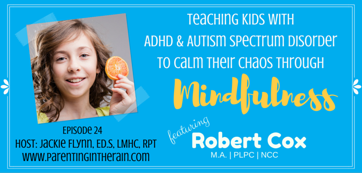24: Teaching Kids with ADHD & Autism Spectrum Disorder  Calm Their Chaos through Mindfulness with Robert Cox, M.A., PLPC, NCC
